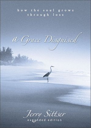 A Grace Disguised: How the Soul Grows through Loss Hardcover  by Jerry Sittser