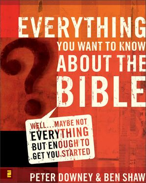 Everything You Want Know About The Bible: Well…Maybe Not Everything but Enough to Get You Started