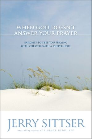 When God Doesn't Answer Your Prayer: Insights to Keep You Praying with Greater Faith and Deeper Hope Paperback  by Jerry Sittser