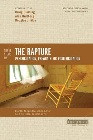 Three Views on the Rapture: Pretribulation, Prewrath, or Posttribulation (Counterpoints: Bible and Theology)