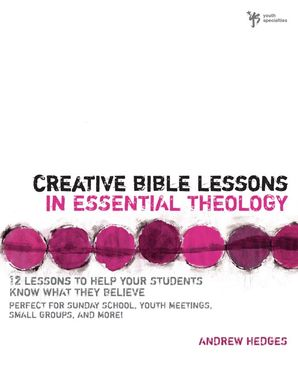 Creative Bible Lessons in Essential Theology: 12 Lessons to Help Your Students Know What They Believe (Creative Bible Lessons)