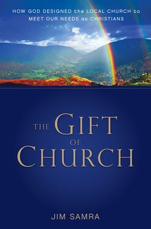 Gift of Church: How God Designed the Local Church to Meet Our Needs as Christians