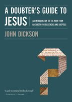 A Doubter's Guide To Jesus: An Introduction To The Man From Nazareth ForBelievers And Skeptics - John Dickson