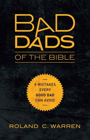 Bad Dads of the Bible: 8 Mistakes Every Good Dad Can Avoid: 8 Mistakes Every Good Dad Can Avoid Paperback  by