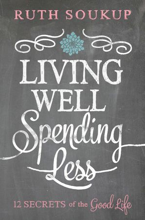 Living Well, Spending Less: 12 Secrets of the Good Life Paperback  by Ruth Soukup