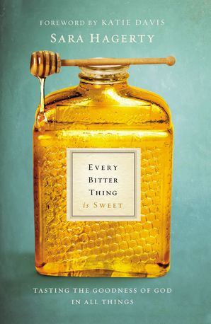 Every Bitter Thing Is Sweet Paperback  by Sara Hagerty