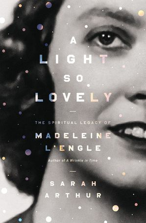 Light So Lovely: The Spiritual Legacy of Madeleine L'Engle, Author of A Wrinkle in Time
