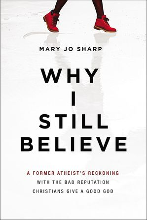 Why I Still Believe: A Former Atheist's Reckoning with the Bad Reputation Christians Give a Good God Paperback  by