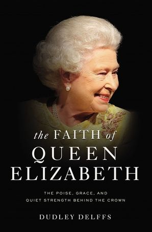 The Faith of Queen Elizabeth: The Poise, Grace, and Quiet Strength Behind the Crown Hardcover  by
