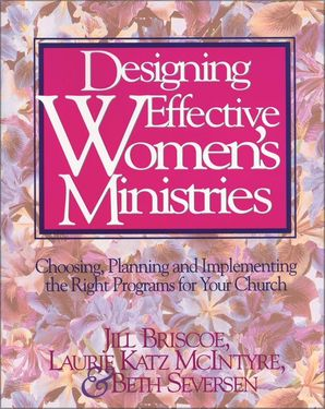 Designing Effective Women's Ministries: Choosing, Planning, and Implementing the Right Programs for Your Church