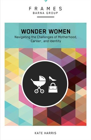Wonder Women: Navigating the Challenges of Motherhood, Career, andIdentity