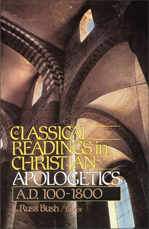 Classical Readings in Christian Apologetics: A.D. 100-1800