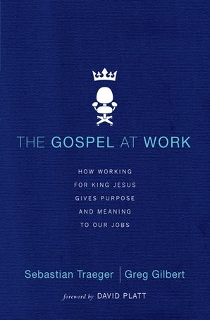 The Gospel at Work: How Working for King Jesus Gives Purpose and Meaningto Our Jobs