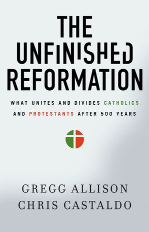 The Unfinished Reformation: What Unites And Divides Catholics And Protestants After 500 Years - Allison Gregg
