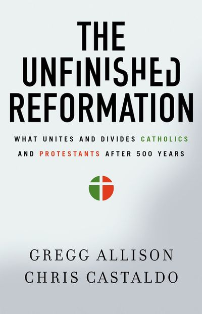 The Unfinished Reformation: What Unites And Divides Catholics And Protestants After 500 Years