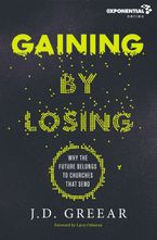 J. D. Greear - Gaining By Losing: Why The Future Belongs To Churches That Send