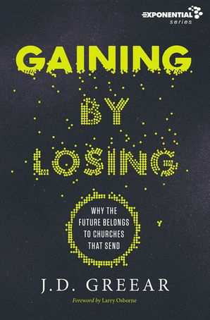 Gaining By Losing: Why The Future Belongs To Churches That Send - J. D. Greear