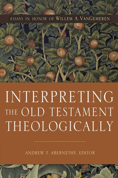 Interpreting The Old Testament Theologically: Essays In Honor Of Willem A. Vangemeren