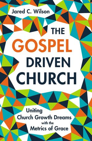 Gospel-Driven Church: Uniting Church Growth Dreams with the Metrics of Grace Hardcover  by Jared C. Wilson