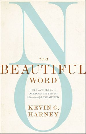 No Is a Beautiful Word: Hope and Help for the Overcommitted and (Occasionally) Exhausted Paperback  by Kevin Harney