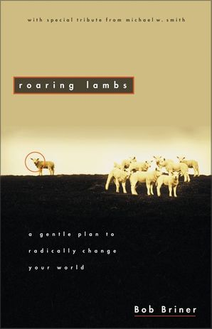 Roaring Lambs: A Gentle Plan to Radically Change Your World