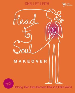Head-to-Soul Makeover Leader's Guide: Helping Teen Girls Become Real in a Fake World