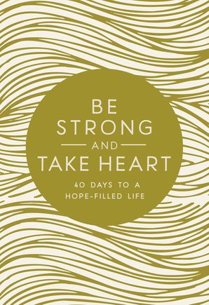 Be Strong and Take Heart: 40 Days to a Hope Filled Life Hardcover  by