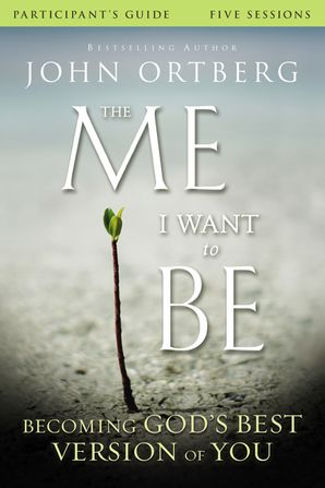 The Me I Want to Be Participant's Guide: Becoming God's Best Version ofYou: Becoming God's Best Version of You