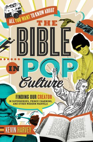 All You Want to Know About the Bible in Pop Culture: Finding Our Creatorin Superheroes, Prince Charming, and Other Modern Marvels: Finding Our Creator in Superheroes, Prince Charming, and Other Modern Marvels