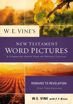 The New W. E. Vine's New Testament Word Pictures: Romans to Revelation