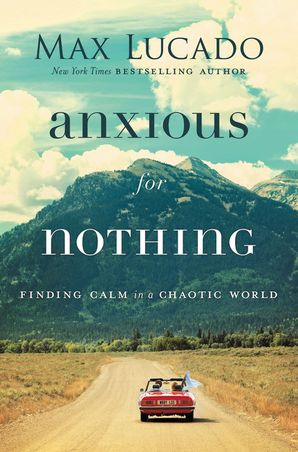 Anxious for Nothing: Finding Calm in a Chaotic World Paperback  by Max Lucado