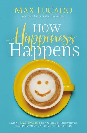 How Happiness Happens: Finding Lasting Joy in a World of Comparison, Disappointment, and Unmet Expectations Paperback  by Max Lucado