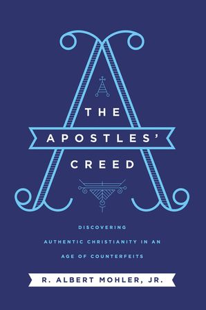 Apostles' Creed: Discovering Authentic Christianity in an Age of Counterfeits