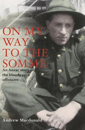 On My Way To The Somme: New Zealanders And The Bloody Offensive Of 1916 eBook  by Andrew Macdonald