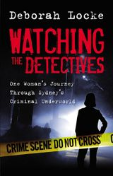 Watching the Detectives: One Woman's Journey Through Sydney's Criminal Underworld