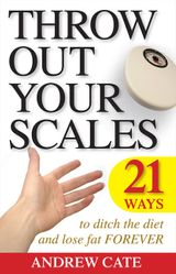 Throw Out Your Scales: 21 Ways to Ditch the Diet and Lose Fat Forever