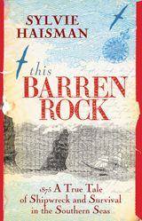 This Barren Rock: A True Tale of One Woman and Forty-seven Men, Shipwrecked in the Southern Seas