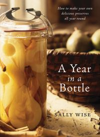 a-year-in-a-bottle-how-to-make-your-own-delicious-preserves-all-year-round