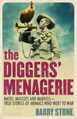 The Diggers' Menagerie: Mates, Mascots and Marvels - True Stories of Animals Who Went to War