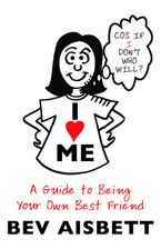 I Love Me: A Guide to Being Your Own Best Friend Paperback  by Bev Aisbett
