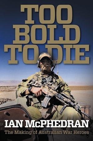 Too Bold to Die: The Making of Australian War Heroes  Paperback  by Ian McPhedran
