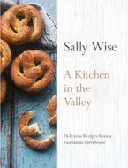 A Kitchen in the Valley: Delicious Recipes from a Tasmanian Farmhouse Hardcover  by Sally Wise