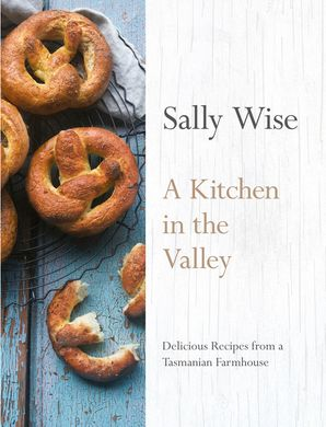 KITCHEN IN THE VALLEY: 140 Delicious Recipes from a Tasmanian Farmhouse