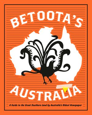 Betoota's Australia: a guide to the Great Southern Land by arguably Australia's oldest newspaper