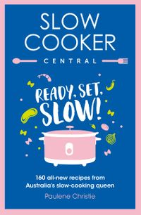 slow-cooker-central-ready-set-slow-160-all-new-recipes-from-australias-slow-cooking-queen