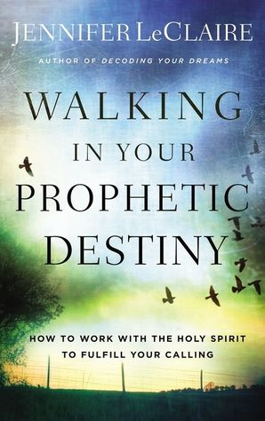 Walking in Your Prophetic Destiny: How to Work with The Holy Spirit to Fulfill Your Calling Paperback  by