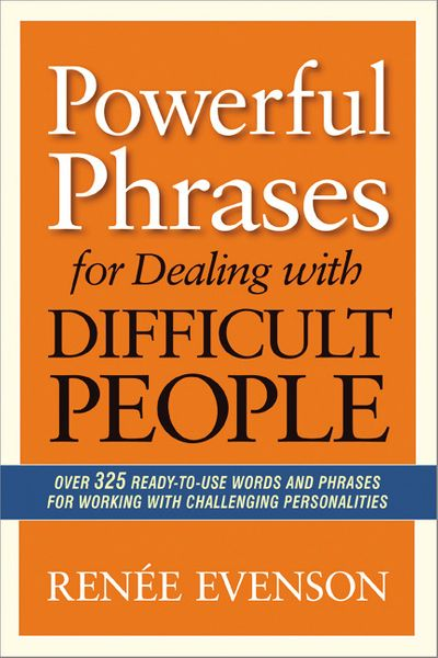 Powerful Phrases For Dealing With Difficult People: Over 325 Ready-To-Use Words And Phrases