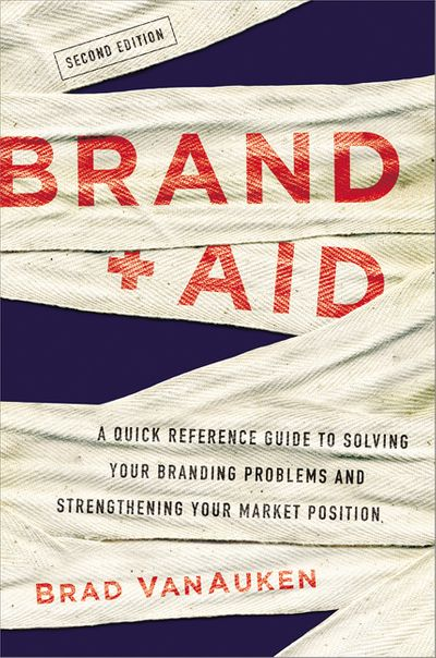 Brand Aid: A Quick Reference Guide To Solving Your Branding Problems AndStrengthening Your Market Position