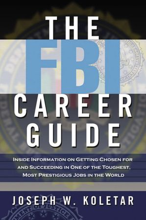 FBI Career Guide: Inside Information on Getting Chosen for and Succeeding in One of the Toughest, Most Prestigious Jobs in the World