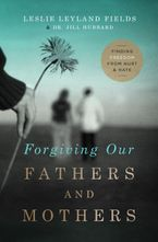 Forgiving Our Fathers and Mothers: Finding Freedom from Hurt and Hate - Jill Hubbard
